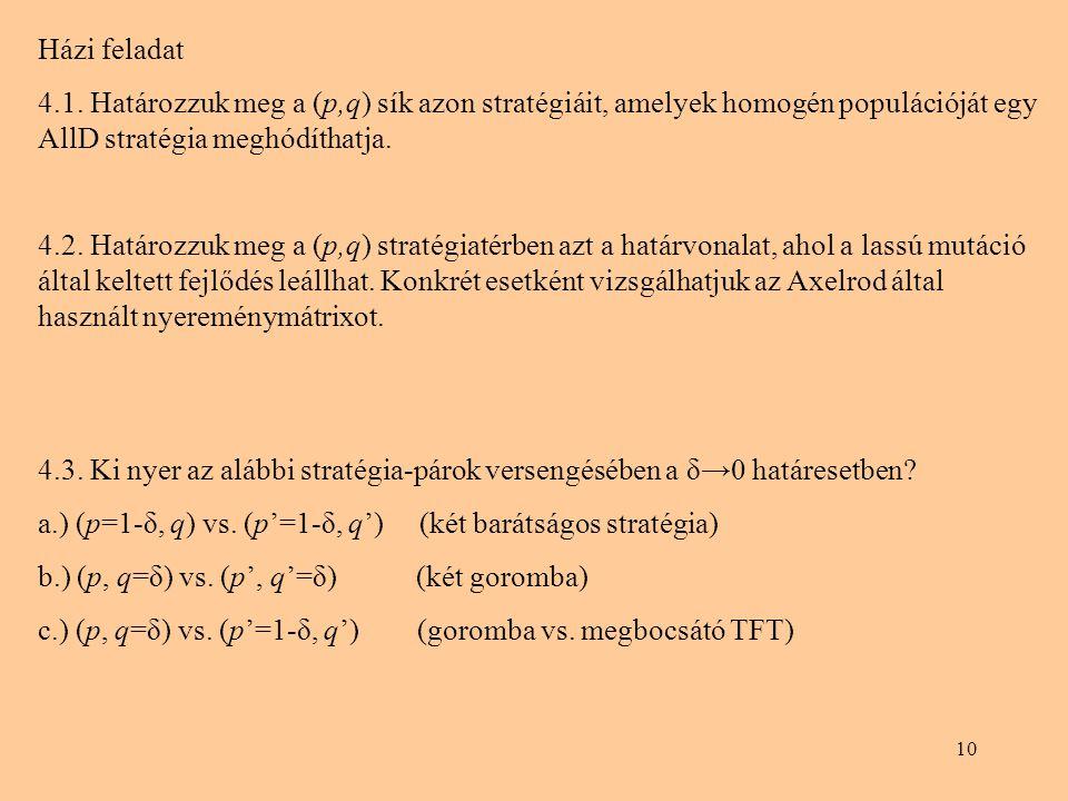 10 Házi feladat 4.1. Határozzuk meg a (p,q) sík azon stratégiáit, amelyek homogén populációját egy AllD stratégia meghódíthatja. 4.2. Határozzuk meg a