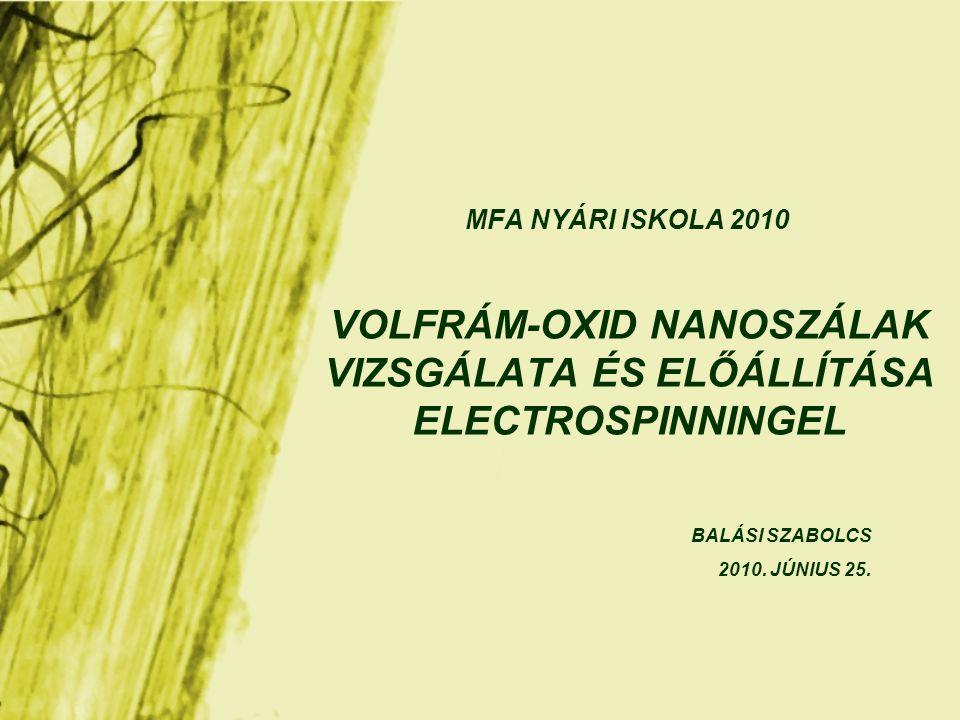 VOLFRÁM-OXID NANOSZÁLAK VIZSGÁLATA ÉS ELŐÁLLÍTÁSA ELECTROSPINNINGEL MFA NYÁRI ISKOLA 2010 BALÁSI SZABOLCS 2010.