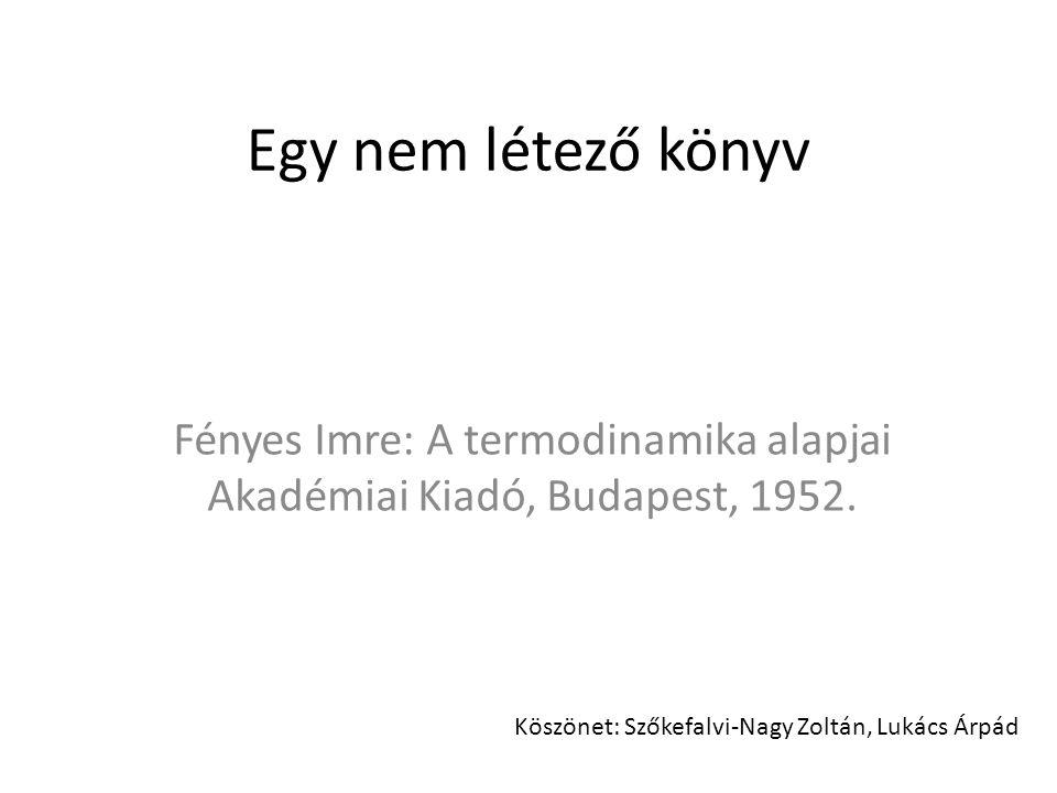 Egy nem létező könyv Fényes Imre: A termodinamika alapjai Akadémiai Kiadó, Budapest, 1952. Köszönet: Szőkefalvi-Nagy Zoltán, Lukács Árpád