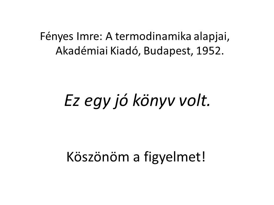 Ez egy jó könyv Köszönöm a figyelmet! Fényes Imre: A termodinamika alapjai, Akadémiai Kiadó, Budapest, 1952. volt.