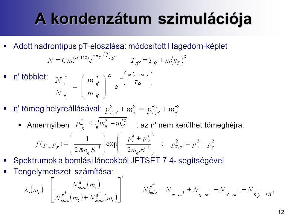 12 A kondenzátum szimulációja  Adott hadrontípus pT-eloszlása: módosított Hagedorn-képlet  η többlet:  η tömeg helyreállásával:  Amennyiben: az η nem kerülhet tömeghéjra:  Spektrumok a bomlási láncokból JETSET 7.4- segítségével  Tengelymetszet számítása: