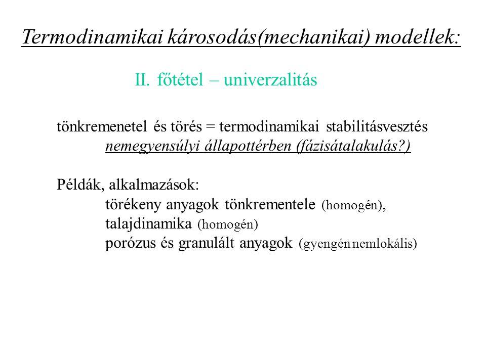 tönkremenetel és törés = termodinamikai stabilitásvesztés nemegyensúlyi állapottérben (fázisátalakulás?) Példák, alkalmazások: törékeny anyagok tönkrementele (homogén), talajdinamika (homogén) porózus és granulált anyagok (gyengén nemlokális) Termodinamikai károsodás(mechanikai) modellek: II.