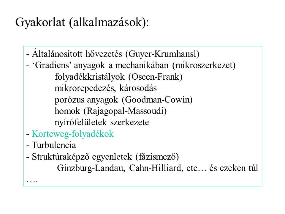 Gyakorlat (alkalmazások): - Általánosított hővezetés (Guyer-Krumhansl) - 'Gradiens' anyagok a mechanikában (mikroszerkezet) folyadékkristályok (Oseen-Frank) mikrorepedezés, károsodás porózus anyagok (Goodman-Cowin) homok (Rajagopal-Massoudi) nyírófelületek szerkezete - Korteweg-folyadékok - Turbulencia - Struktúraképző egyenletek (fázismező) Ginzburg-Landau, Cahn-Hilliard, etc… és ezeken túl ….