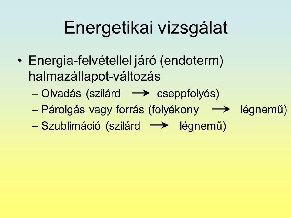 Energetikai vizsgálat Energia-felvétellel járó (endoterm) halmazállapot-változás –Olvadás (szilárd cseppfolyós) –Párolgás vagy forrás (folyékony légne