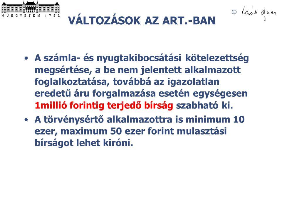 © VÁLTOZÁSOK AZ ART.-BAN A számla- és nyugtakibocsátási kötelezettség megsértése, a be nem jelentett alkalmazott foglalkoztatása, továbbá az igazolatl
