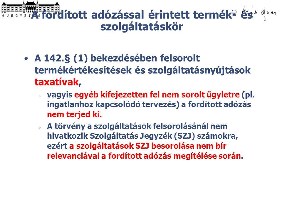 © A fordított adózással érintett termék- és szolgáltatáskör A 142.§ (1) bekezdésében felsorolt termékértékesítések és szolgáltatásnyújtások taxatívak,  vagyis egyéb kifejezetten fel nem sorolt ügyletre (pl.