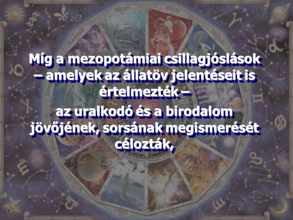 Míg a mezopotámiai csillagjóslások – amelyek az állatöv jelentéseit is értelmezték – az uralkodó és a birodalom jövőjének, sorsának megismerését céloz