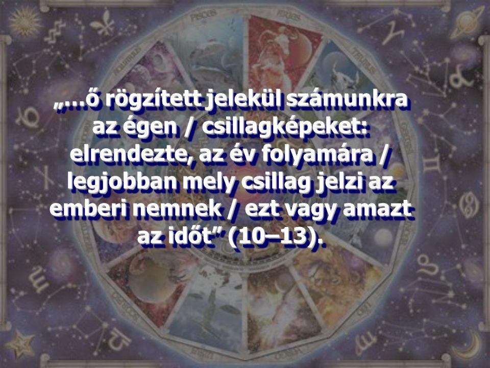 """""""…ő rögzített jelekül számunkra az égen / csillagképeket: elrendezte, az év folyamára / legjobban mely csillag jelzi az emberi nemnek / ezt vagy amazt"""