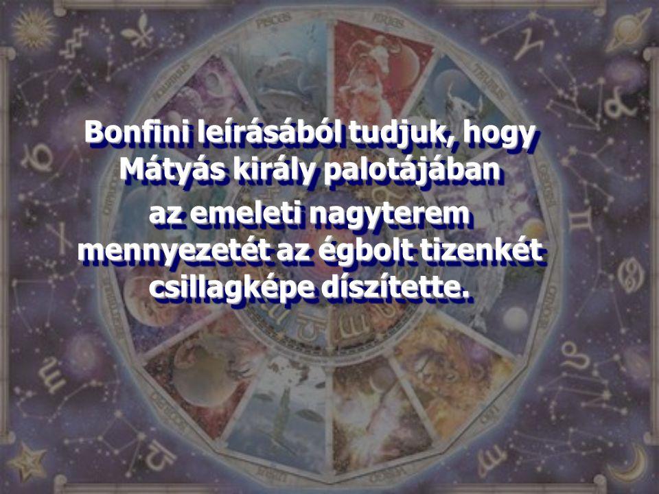 Bonfini leírásából tudjuk, hogy Mátyás király palotájában az emeleti nagyterem mennyezetét az égbolt tizenkét csillagképe díszítette. Bonfini leírásáb