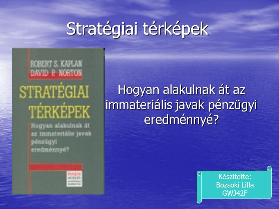 Stratégiai térképek Hogyan alakulnak át az immateriális javak pénzügyi eredménnyé? Készítette: Bozsoki Lilla GWJ42F