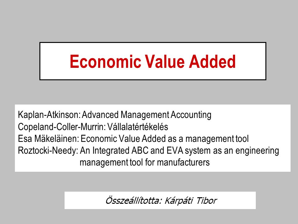 Economic Value Added Kaplan-Atkinson: Advanced Management Accounting Copeland-Coller-Murrin: Vállalatértékelés Esa Mäkeläinen: Economic Value Added as a management tool Roztocki-Needy: An Integrated ABC and EVA system as an engineering management tool for manufacturers Összeállította: Kárpáti Tibor