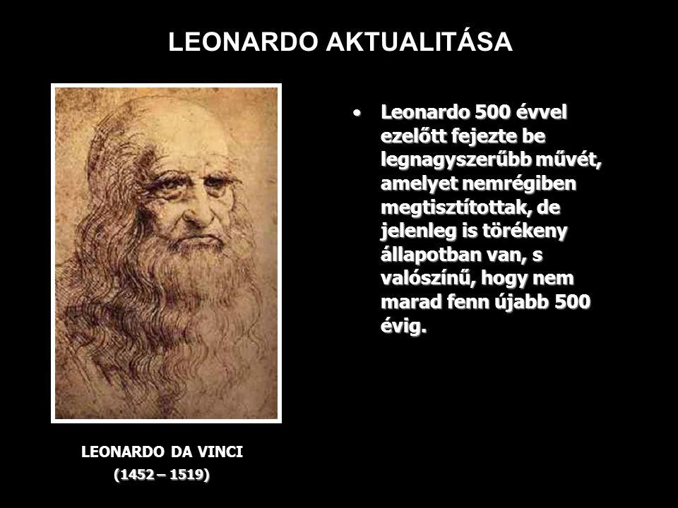 LEONARDO AKTUALITÁSA LEONARDO DA VINCI (1452 – 1519) Leonardo 500 évvel ezelőtt fejezte be legnagyszerűbb művét, amelyet nemrégiben megtisztítottak, de jelenleg is törékeny állapotban van, s valószínű, hogy nem marad fenn újabb 500 évig.Leonardo 500 évvel ezelőtt fejezte be legnagyszerűbb művét, amelyet nemrégiben megtisztítottak, de jelenleg is törékeny állapotban van, s valószínű, hogy nem marad fenn újabb 500 évig.