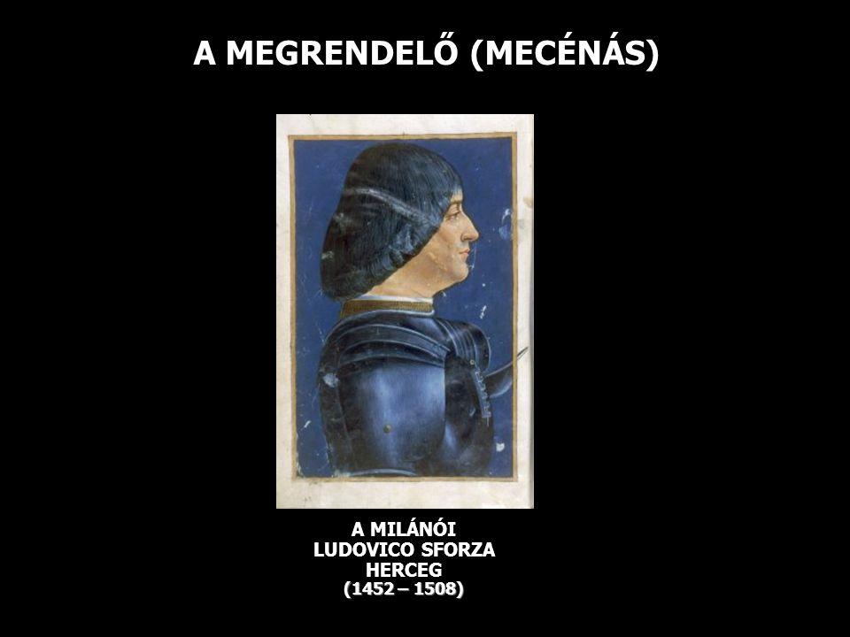 A MEGRENDELŐ (MECÉNÁS) (1452 – 1508) A MILÁNÓI LUDOVICO SFORZA HERCEG (1452 – 1508)