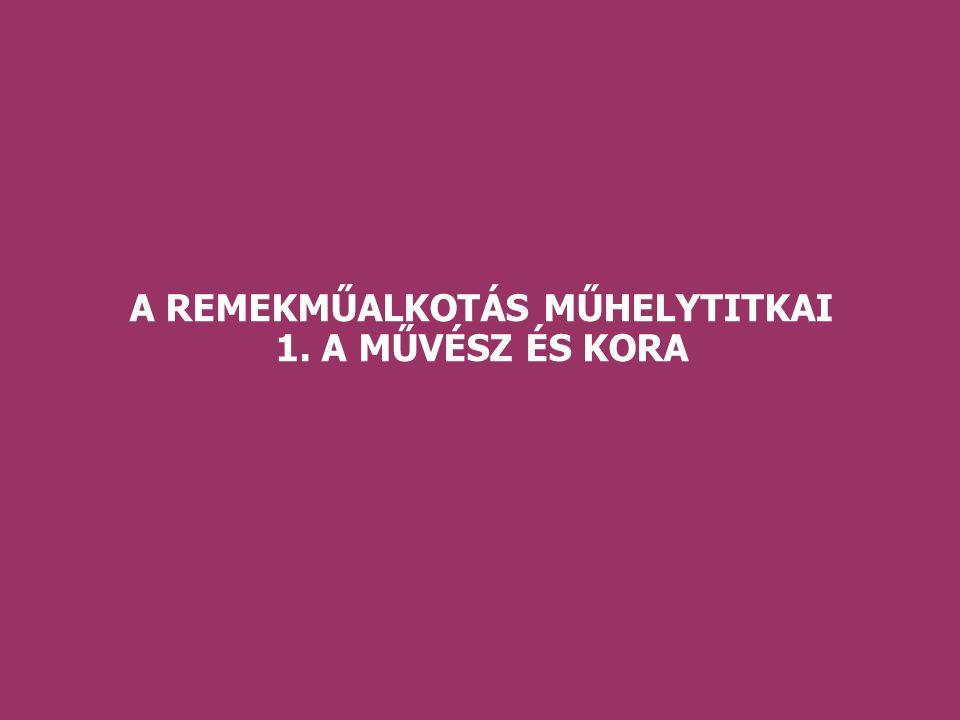 A REMEKMŰALKOTÁS MŰHELYTITKAI 1. A MŰVÉSZ ÉS KORA