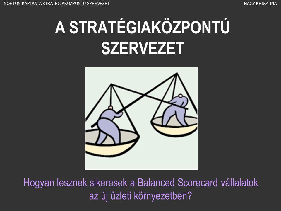 A STRATÉGIAKÖZPONTÚ SZERVEZET Hogyan lesznek sikeresek a Balanced Scorecard vállalatok az új üzleti környezetben? NORTON-KAPLAN: A STRATÉGIAKÖZPONTÚ S