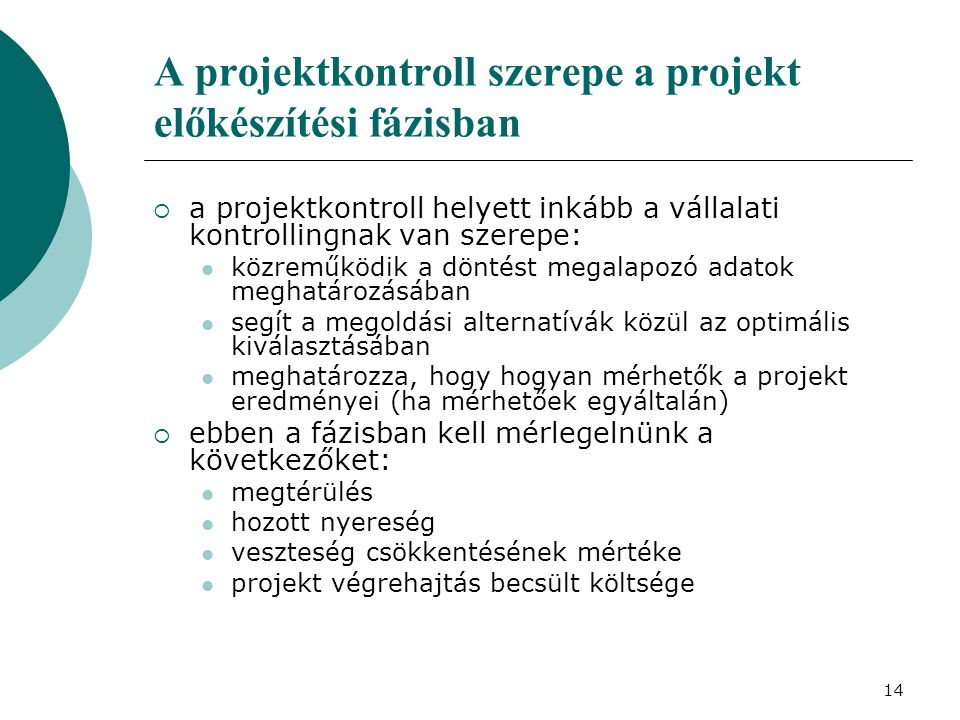 14 A projektkontroll szerepe a projekt előkészítési fázisban  a projektkontroll helyett inkább a vállalati kontrollingnak van szerepe: közreműködik a