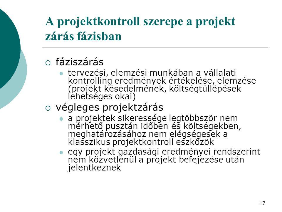 18 A projektkontroll szerepe a projekt zárás fázisban  vállalati kontrolling feladata a projektek valódi eredményességének megítélése, az egyes konkrét projektek szintje feletti általános értékelés, a teljes projekt portfolió elemzése  ennek során az alábbi kérdéseket kell megválaszolni: Milyen hozzáadott értéket teremtenek a projektek.