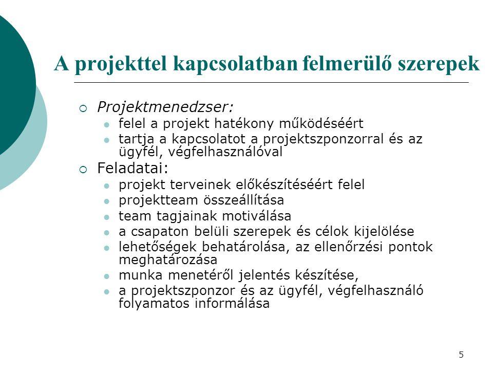 5 A projekttel kapcsolatban felmerülő szerepek  Projektmenedzser: felel a projekt hatékony működéséért tartja a kapcsolatot a projektszponzorral és a