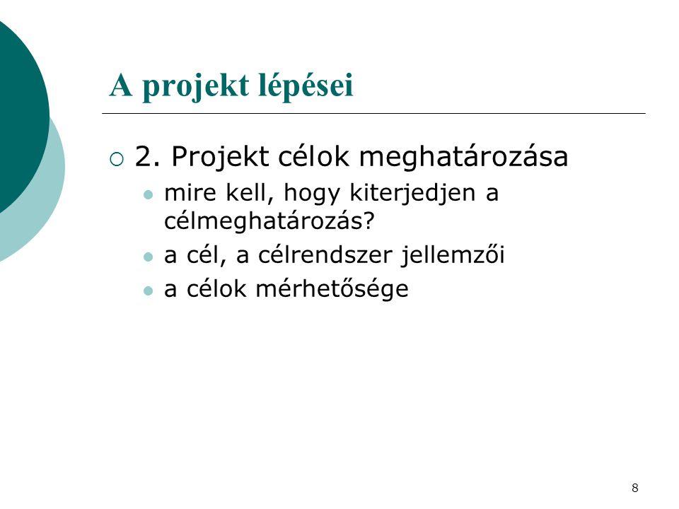 8 A projekt lépései  2. Projekt célok meghatározása mire kell, hogy kiterjedjen a célmeghatározás? a cél, a célrendszer jellemzői a célok mérhetősége