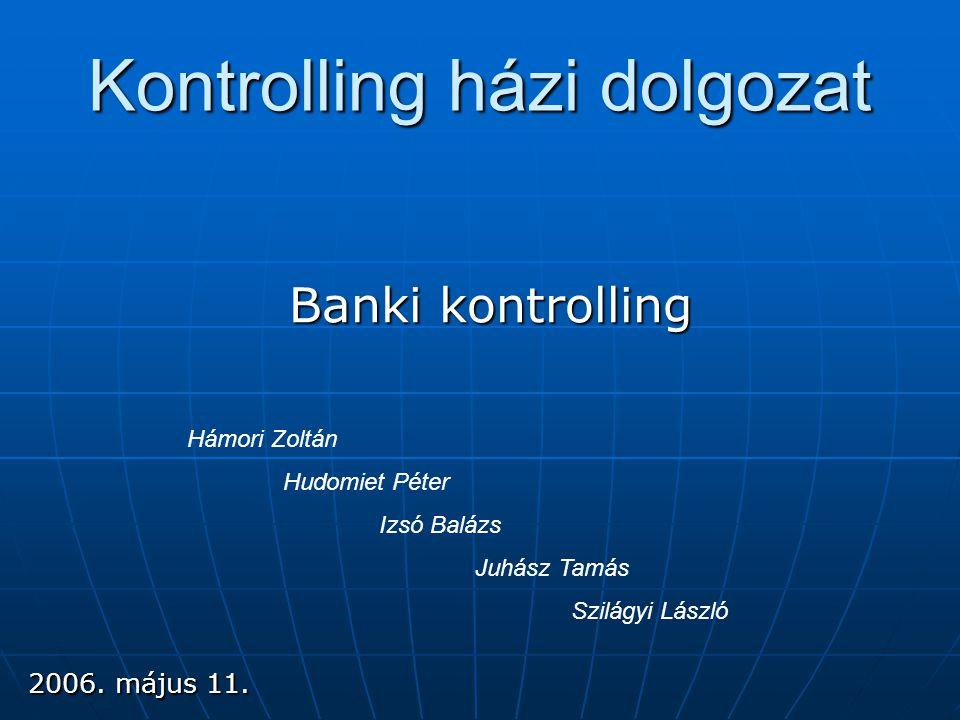 Kontrolling házi dolgozat Banki kontrolling Hámori Zoltán Hudomiet Péter Izsó Balázs Juhász Tamás Szilágyi László 2006. május 11.