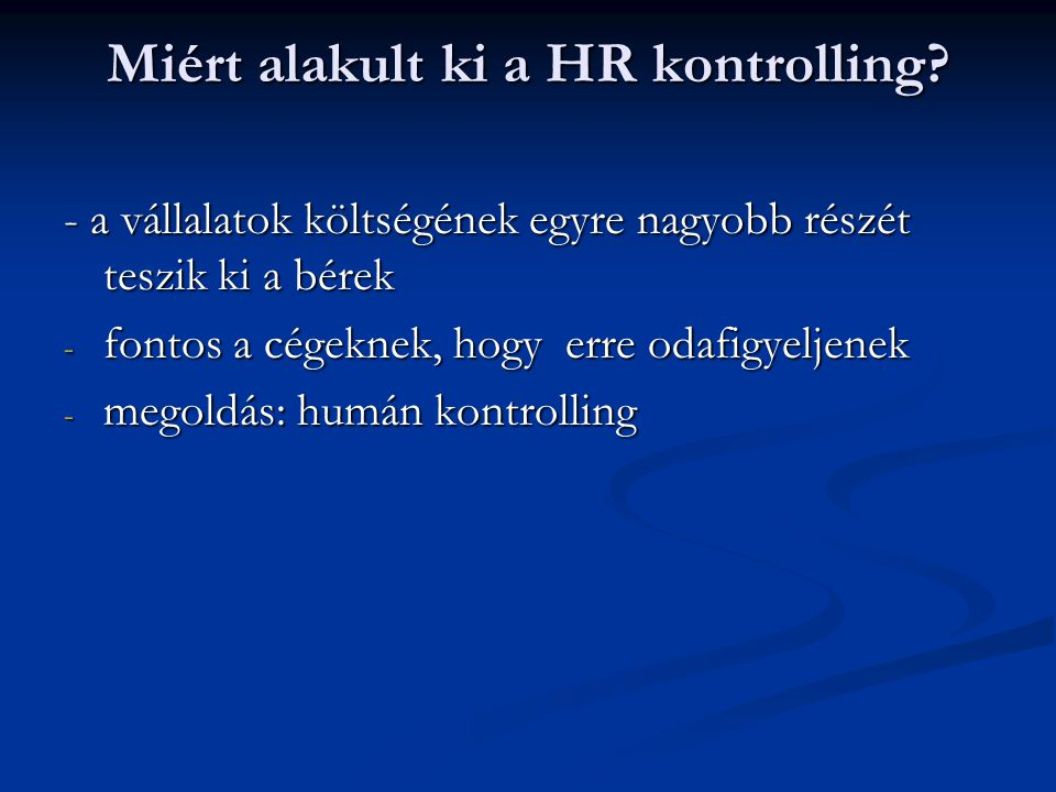 Miért alakult ki a HR kontrolling? - a vállalatok költségének egyre nagyobb részét teszik ki a bérek - fontos a cégeknek, hogy erre odafigyeljenek - m