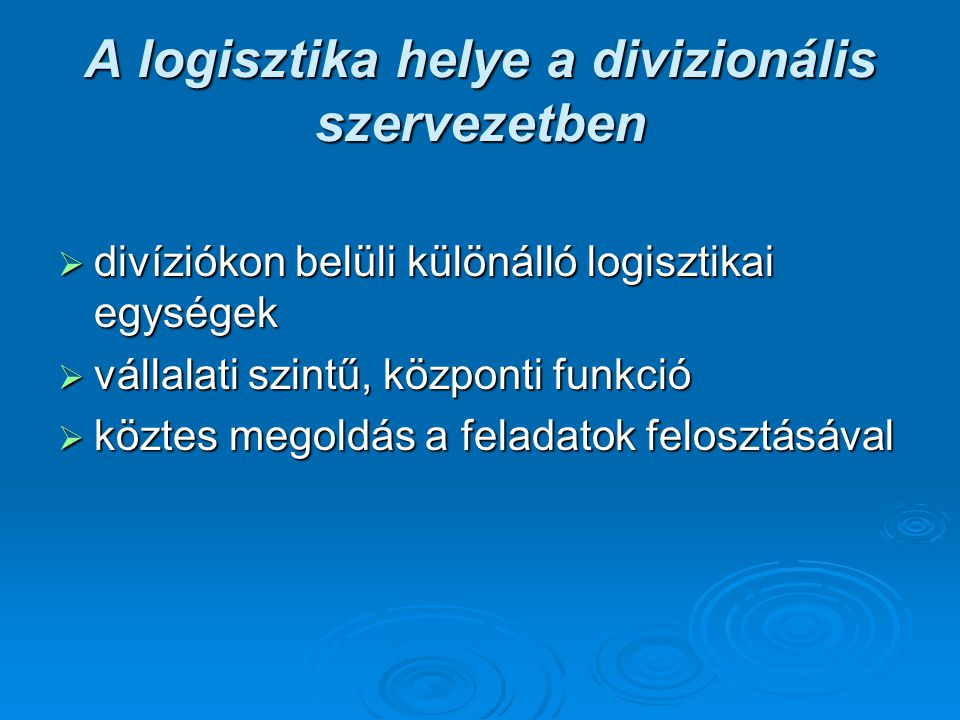 A logisztika helye a divizionális szervezetben  divíziókon belüli különálló logisztikai egységek  vállalati szintű, központi funkció  köztes megold