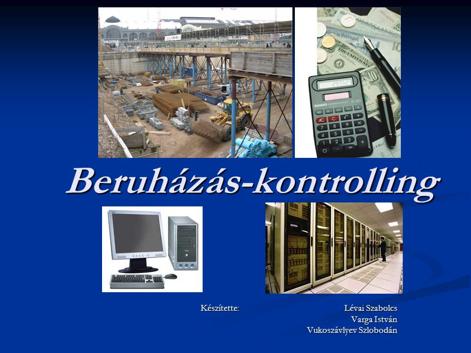 Beruházás-kontrolling Készítette: Lévai Szabolcs Varga István Vukoszávlyev Szlobodán