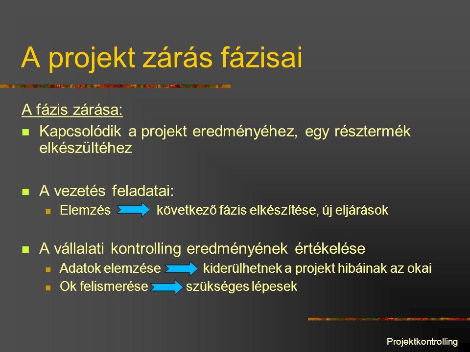 A projekt zárás fázisai A fázis zárása: Kapcsolódik a projekt eredményéhez, egy résztermék elkészültéhez A vezetés feladatai: Elemzés következő fázis elkészítése, új eljárások A vállalati kontrolling eredményének értékelése Adatok elemzése kiderülhetnek a projekt hibáinak az okai Ok felismerése szükséges lépesek