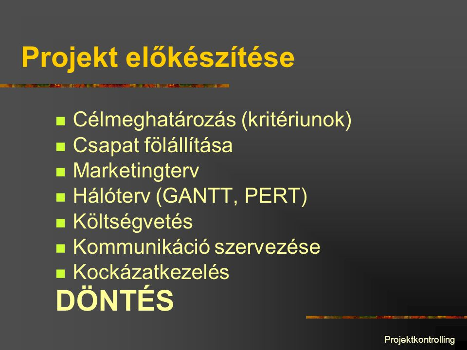 Projektkontrolling Projekt előkészítése Célmeghatározás (kritériunok) Csapat fölállítása Marketingterv Hálóterv (GANTT, PERT) Költségvetés Kommunikáció szervezése Kockázatkezelés DÖNTÉS