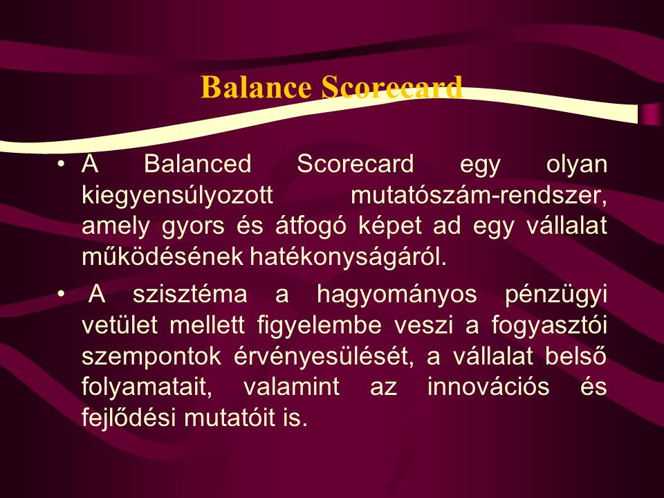 Balance Scorecard A Balanced Scorecard egy olyan kiegyensúlyozott mutatószám-rendszer, amely gyors és átfogó képet ad egy vállalat működésének hatékonyságáról.