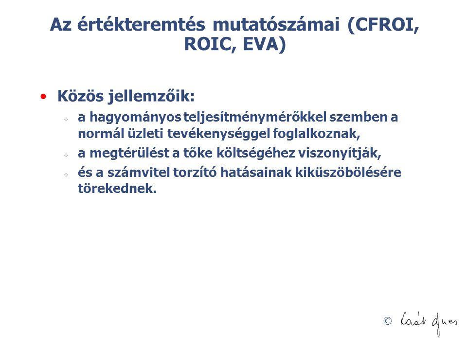 © Az értékteremtés mutatószámai (CFROI, ROIC, EVA) Közös jellemzőik:  a hagyományos teljesítménymérőkkel szemben a normál üzleti tevékenységgel fogla