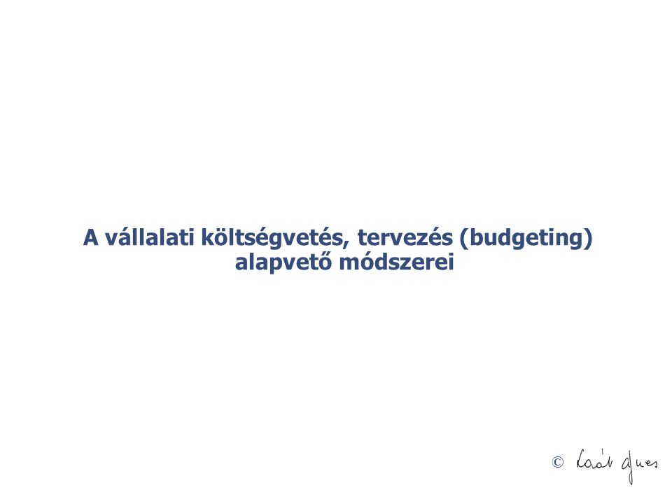 © A vállalati költségvetés, tervezés (budgeting) alapvető módszerei