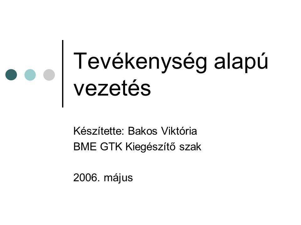 Tevékenység alapú vezetés Készítette: Bakos Viktória BME GTK Kiegészítő szak 2006. május
