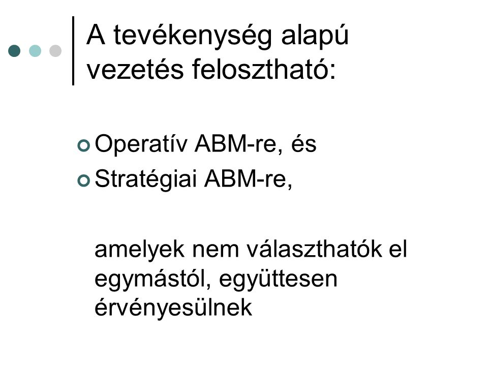 A tevékenység alapú vezetés felosztható: Operatív ABM-re, és Stratégiai ABM-re, amelyek nem választhatók el egymástól, együttesen érvényesülnek