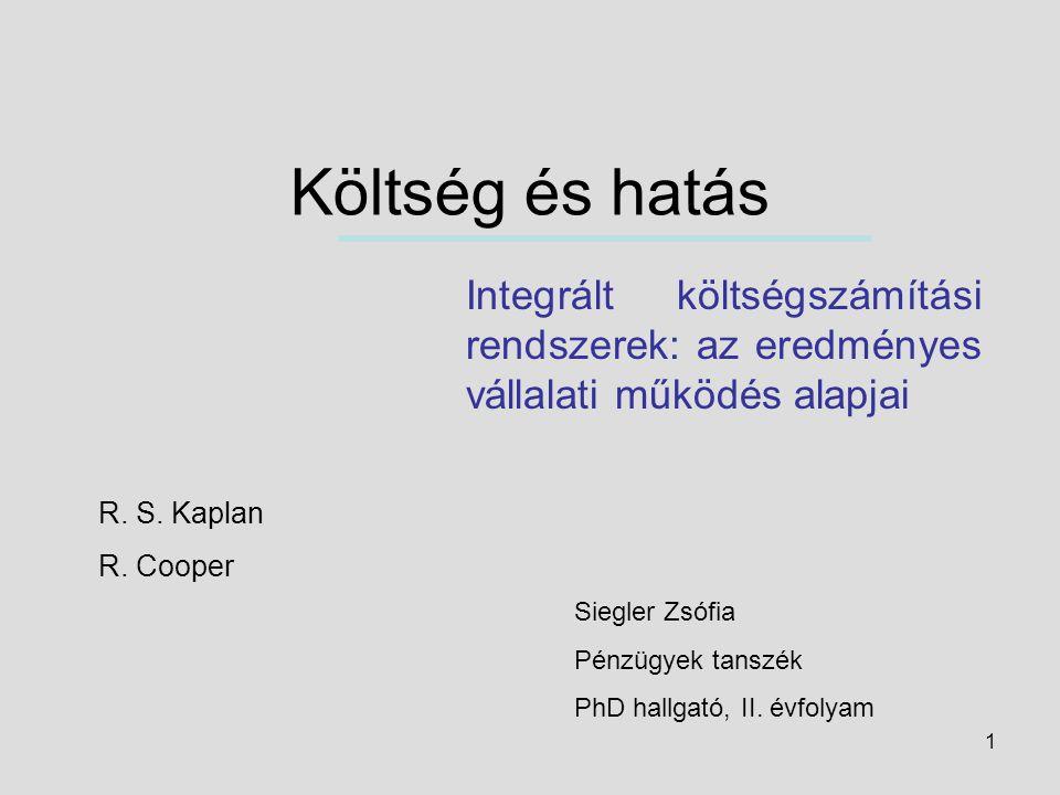 1 Költség és hatás Integrált költségszámítási rendszerek: az eredményes vállalati működés alapjai R. S. Kaplan R. Cooper Siegler Zsófia Pénzügyek tans