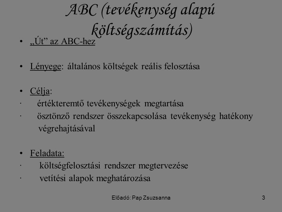 """Előadó: Pap Zsuzsanna3 ABC (tevékenység alapú költségszámítás) """"Út az ABC-hez Lényege: általános költségek reális felosztása Célja: ∙ értékteremtő tevékenységek megtartása ∙ ösztönző rendszer összekapcsolása tevékenység hatékony végrehajtásával Feladata: ∙ költségfelosztási rendszer megtervezése ∙ vetítési alapok meghatározása"""