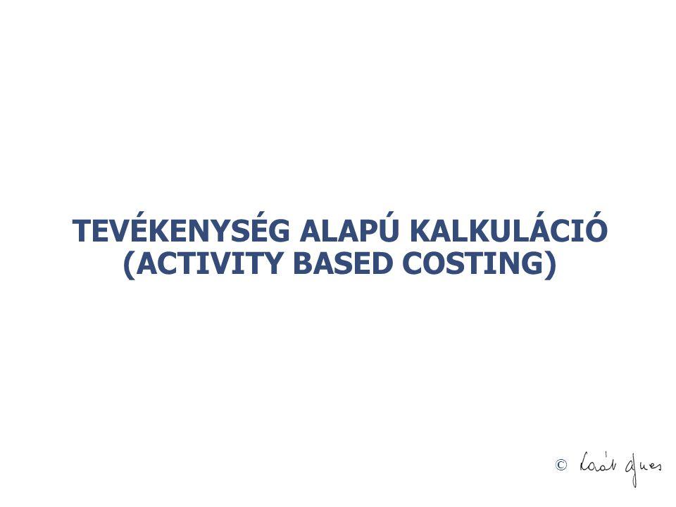 © TEVÉKENYSÉG ALAPÚ KALKULÁCIÓ (ACTIVITY BASED COSTING)