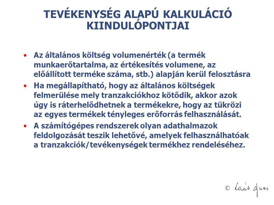 © TEVÉKENYSÉG ALAPÚ KALKULÁCIÓ KIINDULÓPONTJAI Az általános költség volumenérték (a termék munkaerőtartalma, az értékesítés volumene, az előállított t