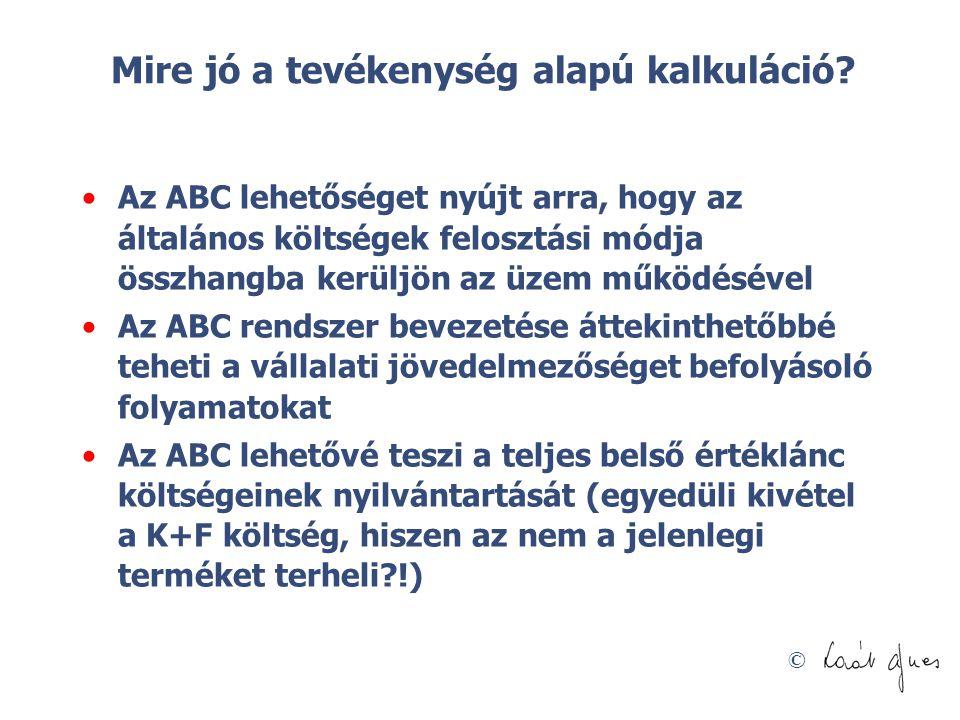© Mire jó a tevékenység alapú kalkuláció? Az ABC lehetőséget nyújt arra, hogy az általános költségek felosztási módja összhangba kerüljön az üzem műkö