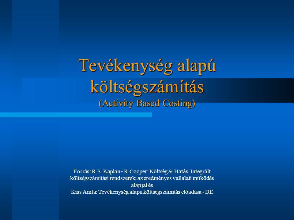 Tevékenység alapú költségszámítás (Activity Based Costing) Forrás: R.S. Kaplan - R.Cooper: Költség & Hatás, Integrált költségszámítási rendszerek: az