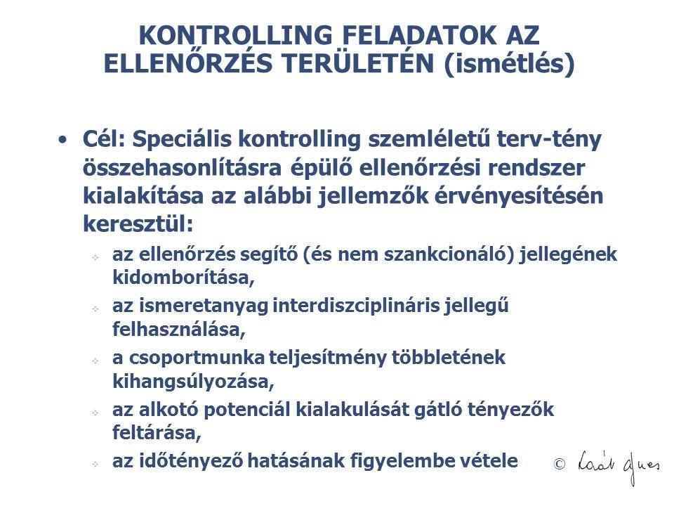 © KONTROLLING FELADATOK AZ ELLENŐRZÉS TERÜLETÉN (ismétlés) Cél: Speciális kontrolling szemléletű terv-tény összehasonlításra épülő ellenőrzési rendszer kialakítása az alábbi jellemzők érvényesítésén keresztül:  az ellenőrzés segítő (és nem szankcionáló) jellegének kidomborítása,  az ismeretanyag interdiszciplináris jellegű felhasználása,  a csoportmunka teljesítmény többletének kihangsúlyozása,  az alkotó potenciál kialakulását gátló tényezők feltárása,  az időtényező hatásának figyelembe vétele