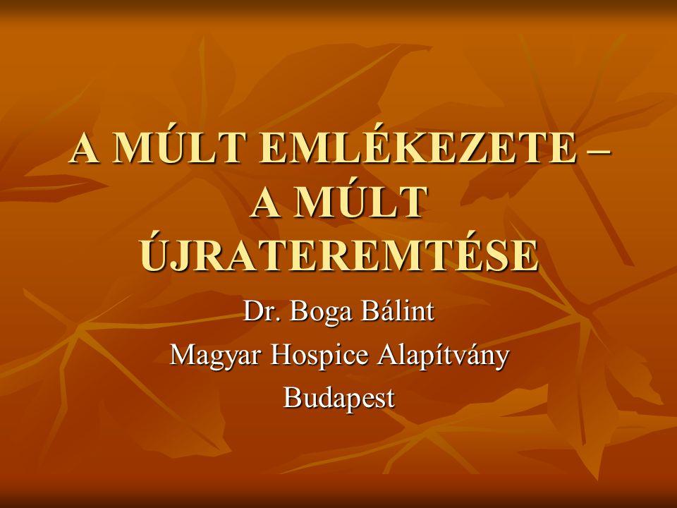 A MÚLT EMLÉKEZETE – A MÚLT ÚJRATEREMTÉSE Dr. Boga Bálint Magyar Hospice Alapítvány Budapest