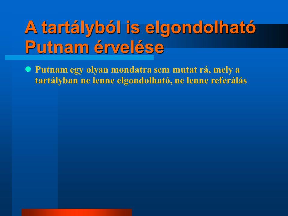 A tartályból is elgondolható Putnam érvelése Putnam egy olyan mondatra sem mutat rá, mely a tartályban ne lenne elgondolható, ne lenne referálás ugyan másra referálnak a szavak, de nem ez a döntő