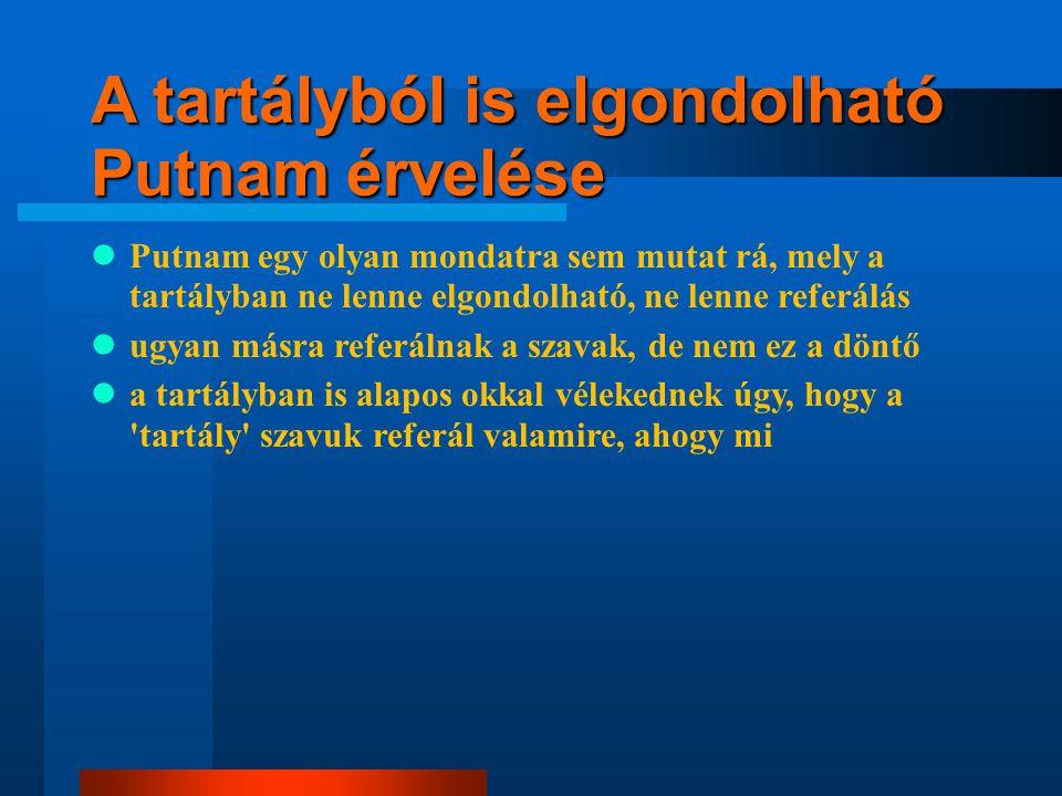 A tartályból is elgondolható Putnam érvelése Putnam egy olyan mondatra sem mutat rá, mely a tartályban ne lenne elgondolható, ne lenne referálás ugyan másra referálnak a szavak, de nem ez a döntő a tartályban is alapos okkal vélekednek úgy, hogy a tartály szavuk referál valamire, ahogy mi a tartálylények is éppen olyan alapos okkal vélik úgy, hogy ők nem agyak a tartályban , miként mi