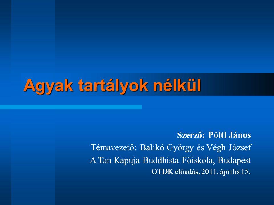 Agyak tartályok nélkül Szerző: Pöltl János Témavezető: Balikó György és Végh József A Tan Kapuja Buddhista Főiskola, Budapest OTDK előadás, 2011. ápri