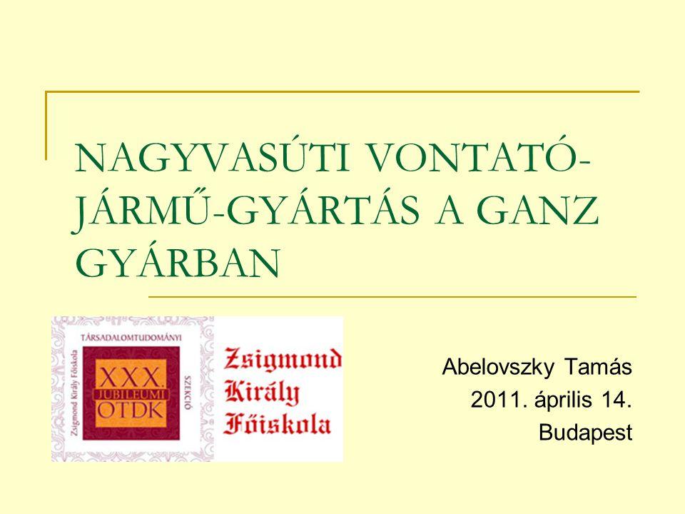 NAGYVASÚTI VONTATÓ- JÁRMŰ-GYÁRTÁS A GANZ GYÁRBAN Abelovszky Tamás 2011. április 14. Budapest