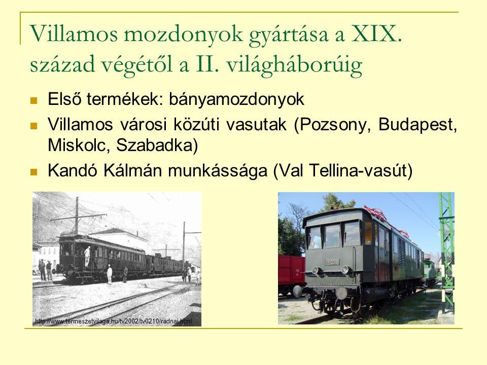 Villamos mozdonyok gyártása a XIX. század végétől a II. világháborúig Első termékek: bányamozdonyok Villamos városi közúti vasutak (Pozsony, Budapest,