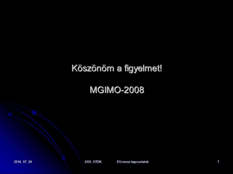 2014. 07. 24.2014. 07. 24.2014. 07. 24.XXX. OTDK EU-orosz kapcsolatok7 Köszönöm a figyelmet! MGIMO-2008