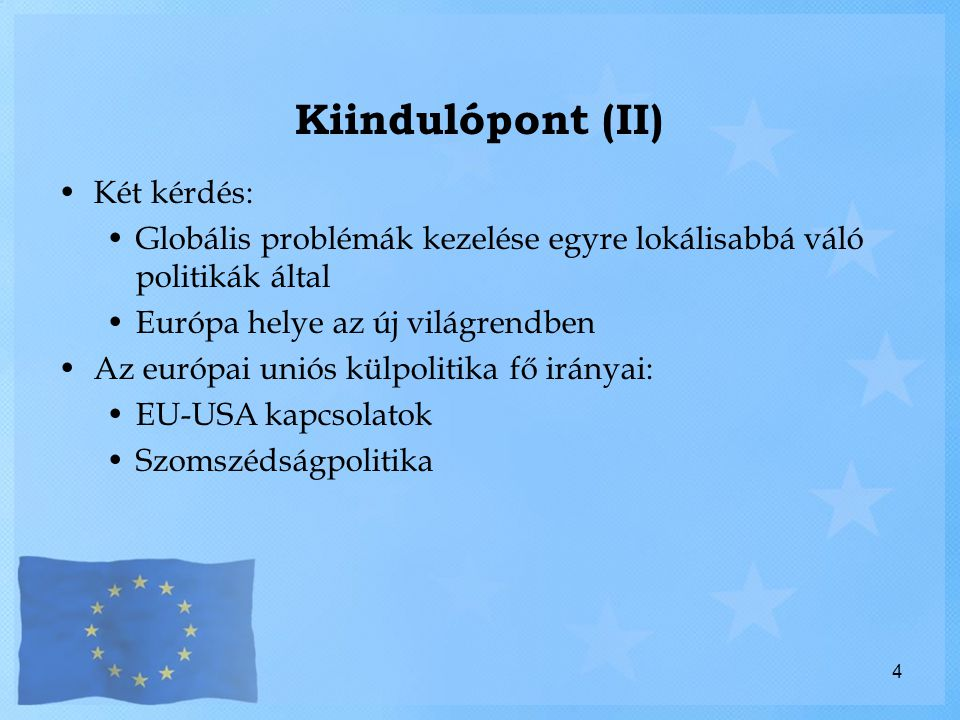 Kiindulópont (II) Két kérdés: Globális problémák kezelése egyre lokálisabbá váló politikák által Európa helye az új világrendben Az európai uniós külpolitika fő irányai: EU-USA kapcsolatok Szomszédságpolitika 4