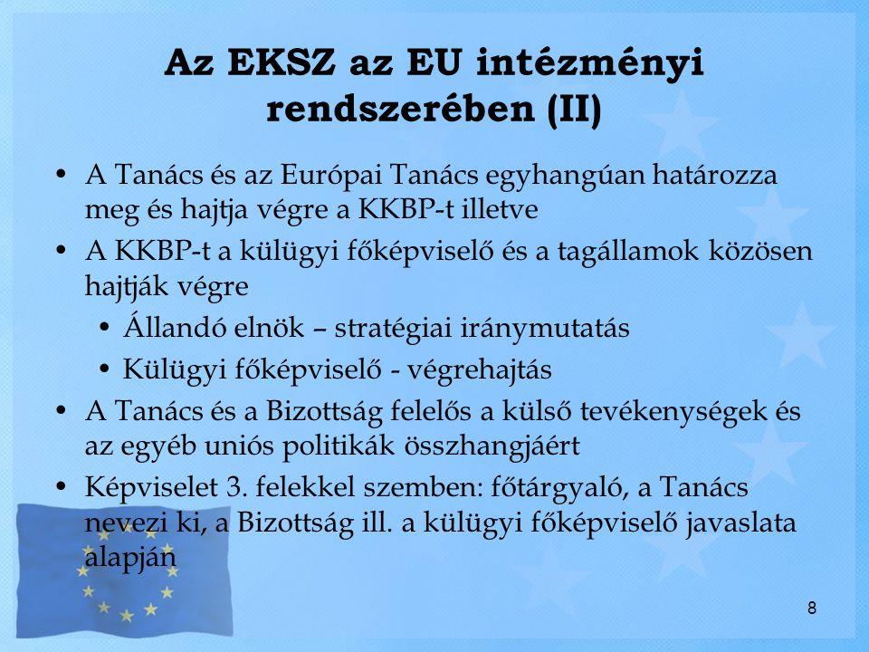 Az EKSZ az EU intézményi rendszerében (II) A Tanács és az Európai Tanács egyhangúan határozza meg és hajtja végre a KKBP-t illetve A KKBP-t a külügyi főképviselő és a tagállamok közösen hajtják végre Állandó elnök – stratégiai iránymutatás Külügyi főképviselő - végrehajtás A Tanács és a Bizottság felelős a külső tevékenységek és az egyéb uniós politikák összhangjáért Képviselet 3.